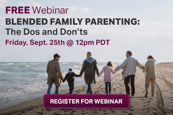 Join us for a FREE webinar on Blended Family Parenting: The Dos and Don'ts.  Friday, Sept. 25th @12pm PDT